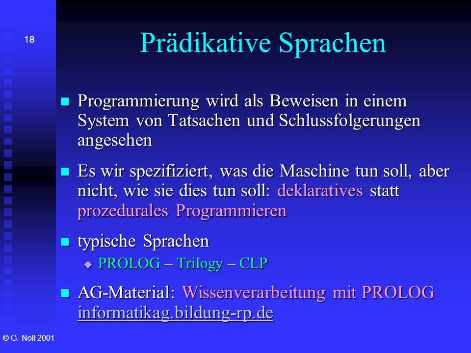 © G. Noll 2001 18 Prädikative Sprachen Programmierung wird als Beweisen in einem System von Tatsachen und Schlussfolgerungen angesehen Programmierung