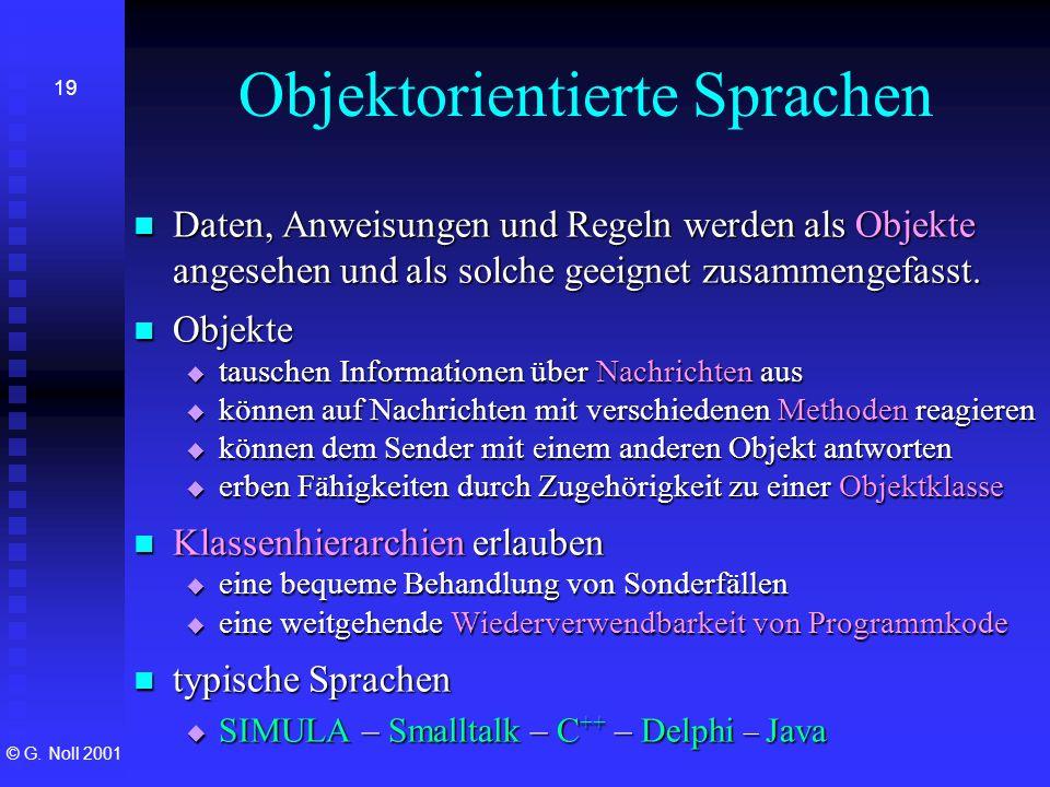 © G. Noll 2001 19 Objektorientierte Sprachen Daten, Anweisungen und Regeln werden als Objekte angesehen und als solche geeignet zusammengefasst. Daten
