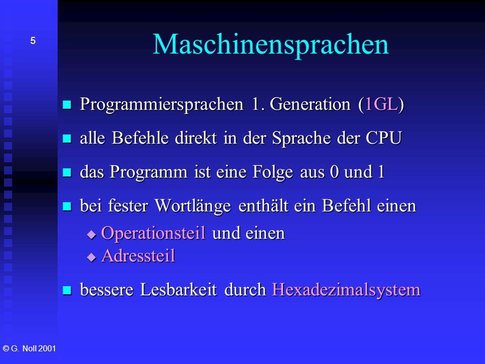 © G. Noll 2001 5 Maschinensprachen Programmiersprachen 1. Generation (1GL) Programmiersprachen 1. Generation (1GL) alle Befehle direkt in der Sprache