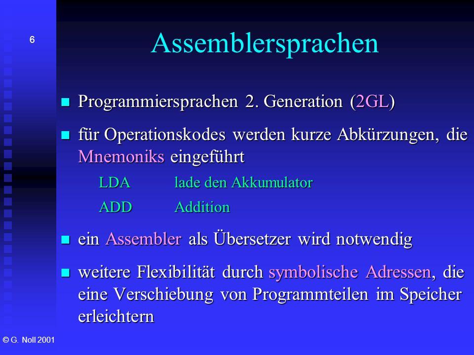 © G. Noll 2001 6 Assemblersprachen Programmiersprachen 2. Generation (2GL) Programmiersprachen 2. Generation (2GL) für Operationskodes werden kurze Ab