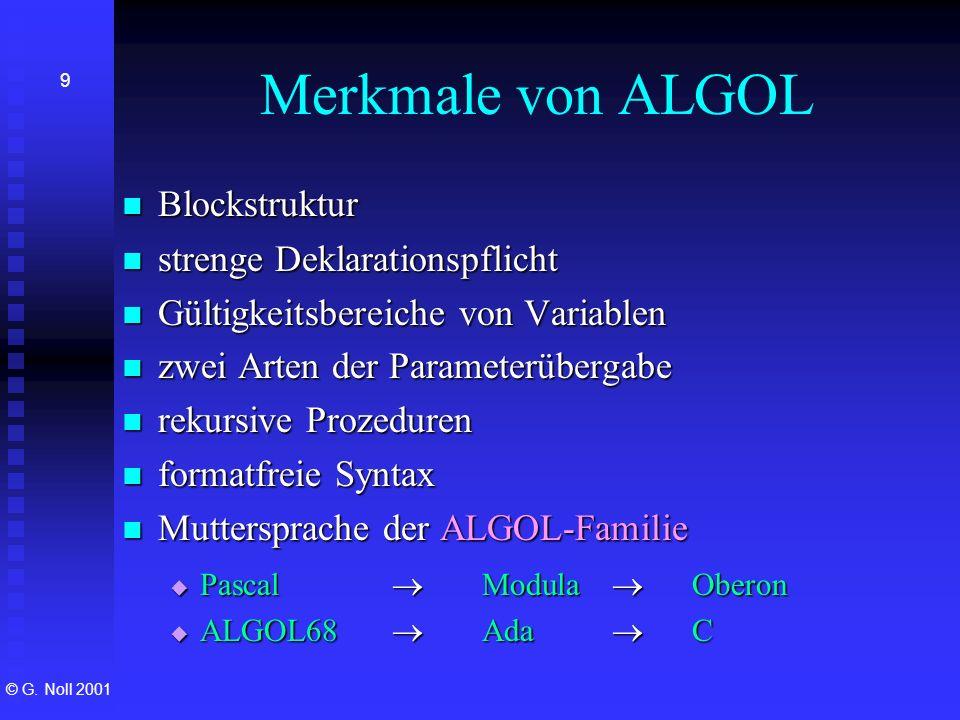 © G. Noll 2001 9 Merkmale von ALGOL Blockstruktur Blockstruktur strenge Deklarationspflicht strenge Deklarationspflicht Gültigkeitsbereiche von Variab