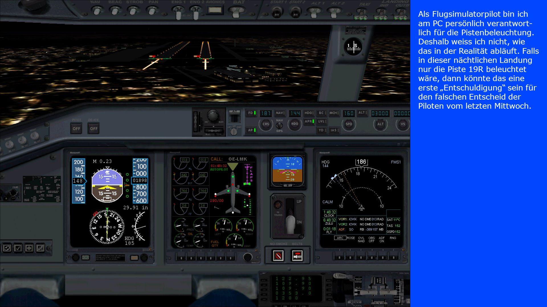 Als Flugsimulatorpilot bin ich am PC persönlich verantwort- lich für die Pistenbeleuchtung. Deshalb weiss ich nicht, wie das in der Realität abläuft.