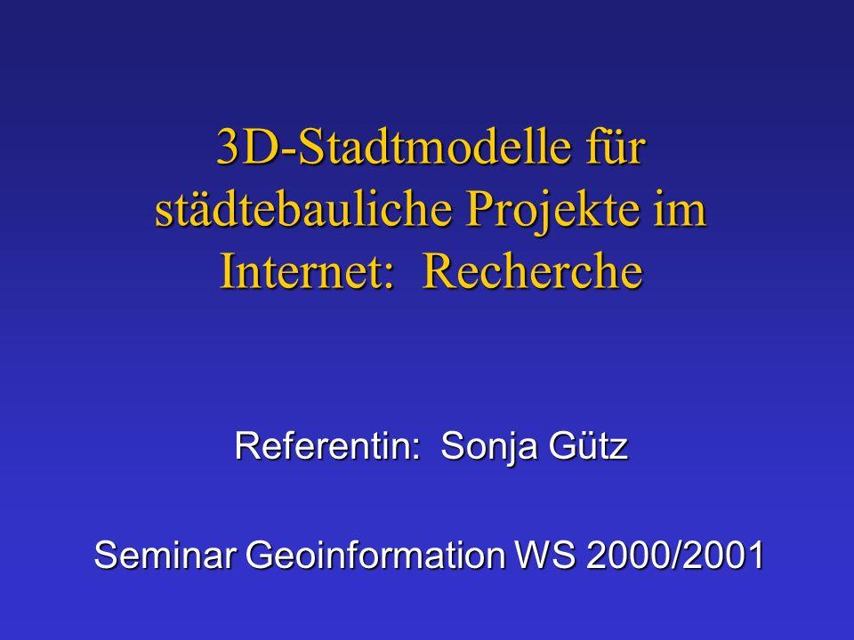 3D-Stadtmodelle für städtebauliche Projekte im Internet: Recherche Referentin: Sonja Gütz Seminar Geoinformation WS 2000/2001