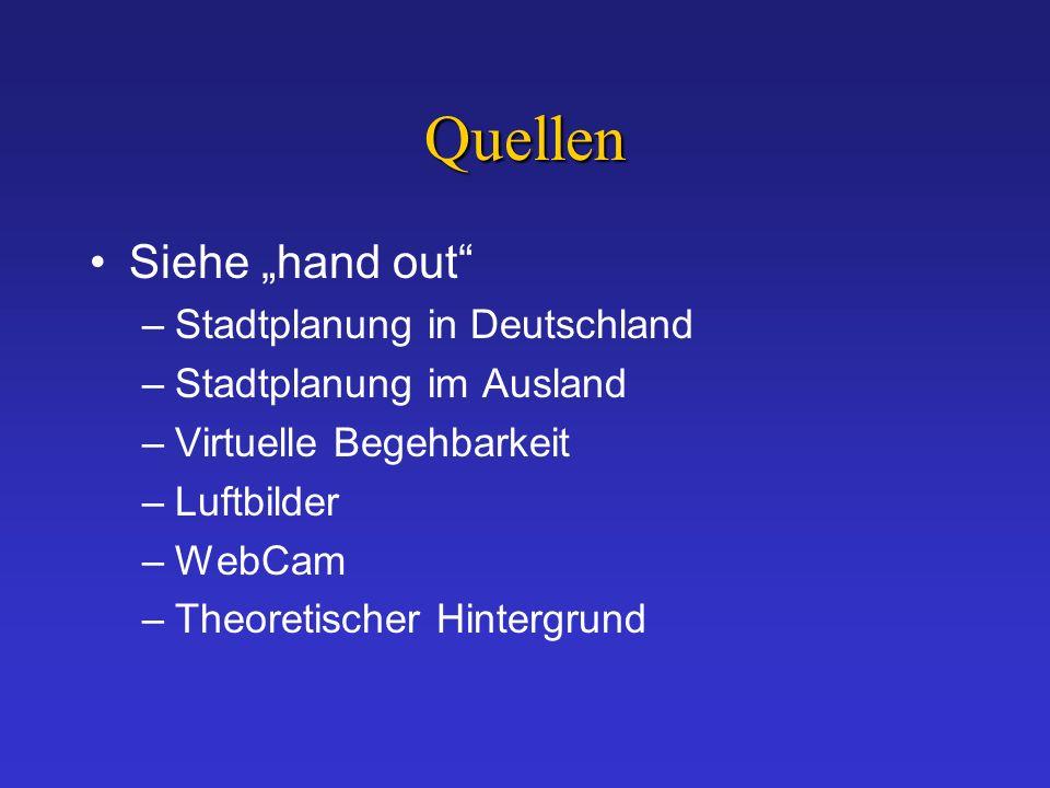Quellen Siehe hand out –Stadtplanung in Deutschland –Stadtplanung im Ausland –Virtuelle Begehbarkeit –Luftbilder –WebCam –Theoretischer Hintergrund