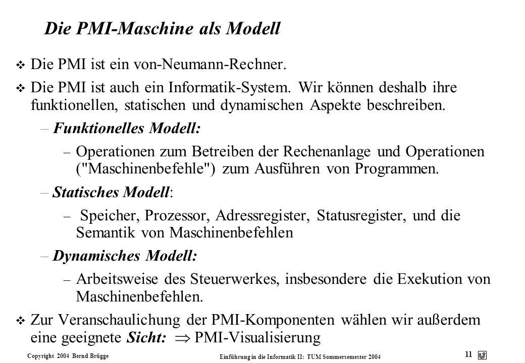 Copyright 2004 Bernd Brügge Einführung in die Informatik II: TUM Sommersemester 2004 11 Die PMI-Maschine als Modell v Die PMI ist ein von-Neumann-Rech