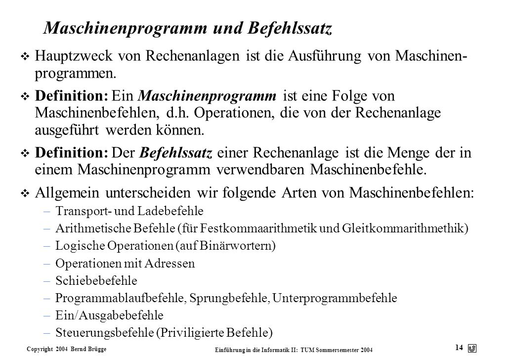 Copyright 2004 Bernd Brügge Einführung in die Informatik II: TUM Sommersemester 2004 14 Maschinenprogramm und Befehlssatz v Hauptzweck von Rechenanlag