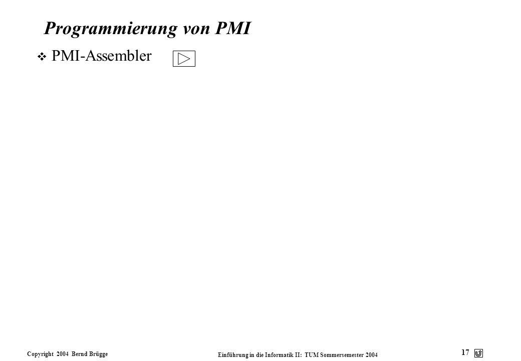 Copyright 2004 Bernd Brügge Einführung in die Informatik II: TUM Sommersemester 2004 17 Programmierung von PMI v PMI-Assembler