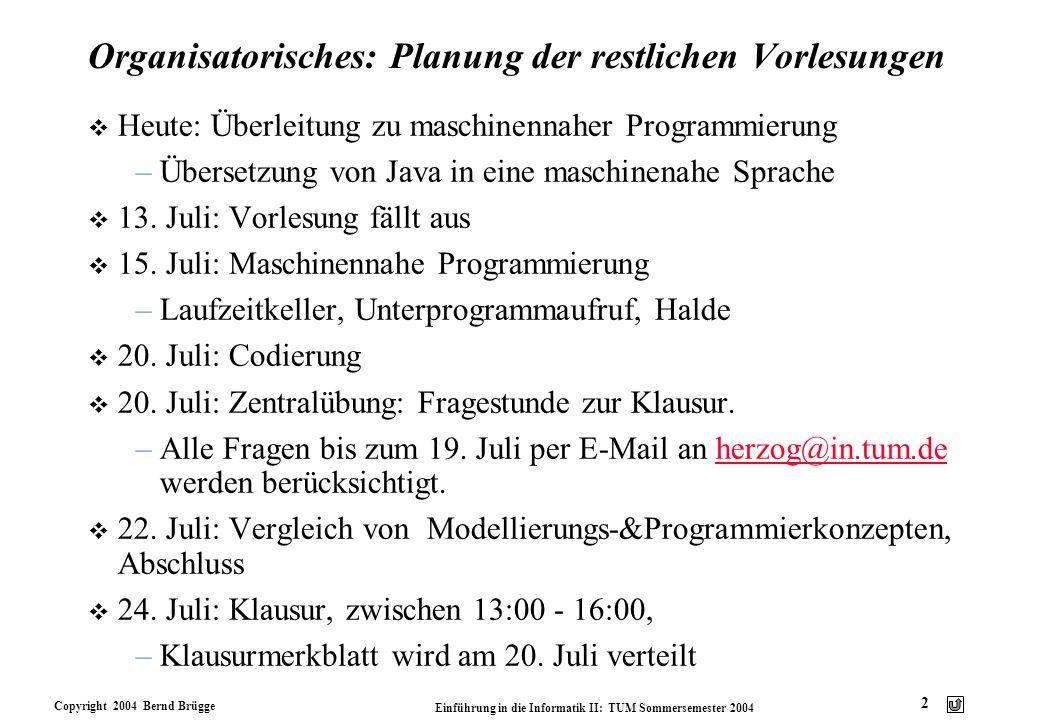 Copyright 2004 Bernd Brügge Einführung in die Informatik II: TUM Sommersemester 2004 2 Organisatorisches: Planung der restlichen Vorlesungen v Heute: