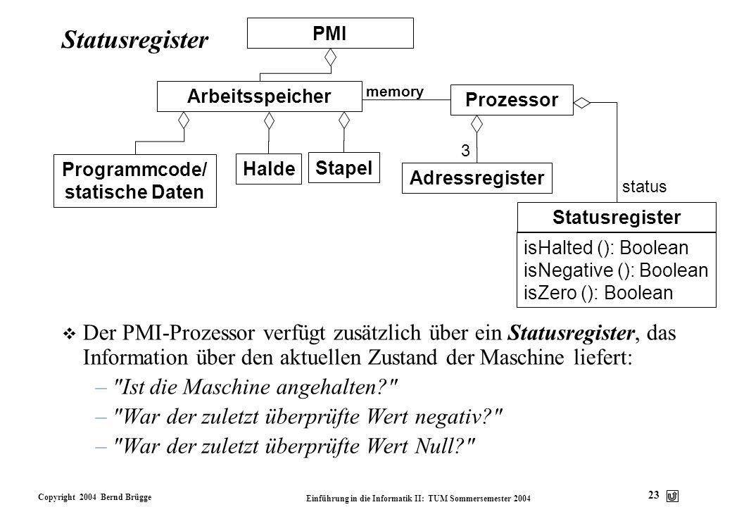 Copyright 2004 Bernd Brügge Einführung in die Informatik II: TUM Sommersemester 2004 23 Statusregister v Der PMI-Prozessor verfügt zusätzlich über ein