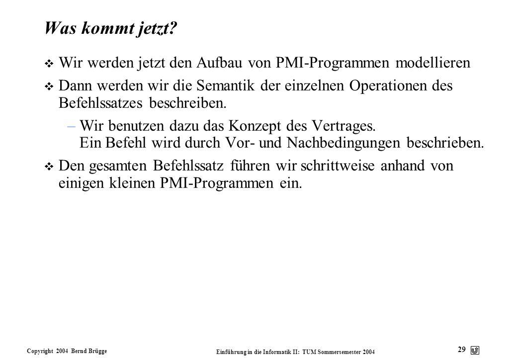 Copyright 2004 Bernd Brügge Einführung in die Informatik II: TUM Sommersemester 2004 29 Was kommt jetzt? v Wir werden jetzt den Aufbau von PMI-Program