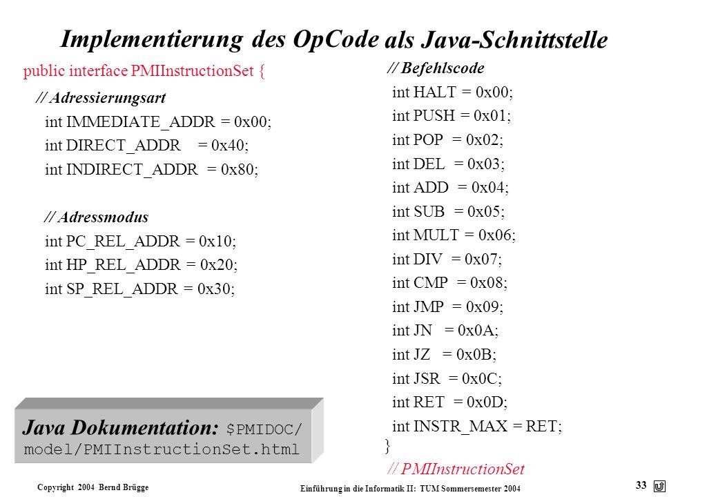 Copyright 2004 Bernd Brügge Einführung in die Informatik II: TUM Sommersemester 2004 33 Implementierung des OpCode // Befehlscode int HALT = 0x00; int
