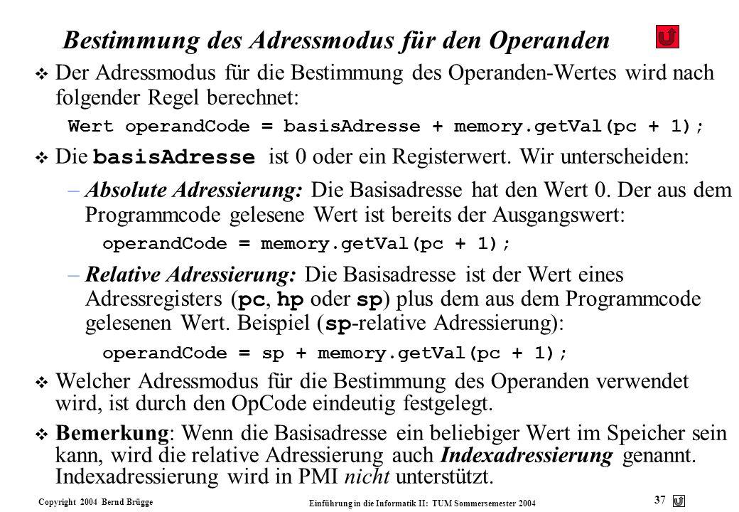 Copyright 2004 Bernd Brügge Einführung in die Informatik II: TUM Sommersemester 2004 37 Bestimmung des Adressmodus für den Operanden v Der Adressmodus