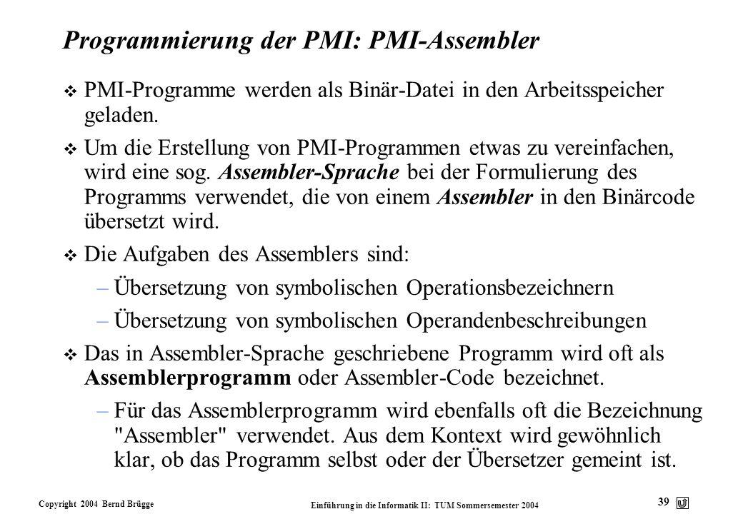 Copyright 2004 Bernd Brügge Einführung in die Informatik II: TUM Sommersemester 2004 39 Programmierung der PMI: PMI-Assembler v PMI-Programme werden a