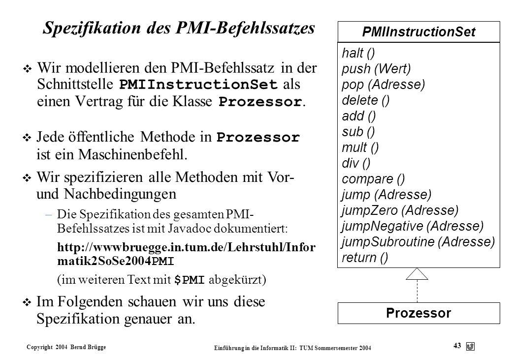 Copyright 2004 Bernd Brügge Einführung in die Informatik II: TUM Sommersemester 2004 43 Spezifikation des PMI-Befehlssatzes Wir modellieren den PMI-Be