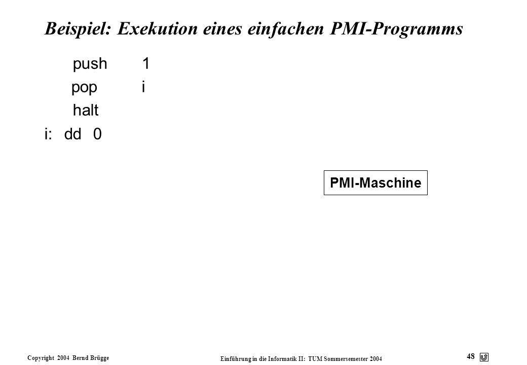 Copyright 2004 Bernd Brügge Einführung in die Informatik II: TUM Sommersemester 2004 48 Beispiel: Exekution eines einfachen PMI-Programms push1 popi h