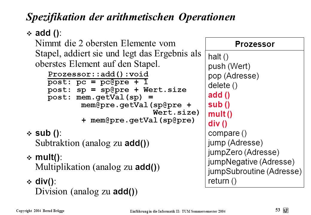 Copyright 2004 Bernd Brügge Einführung in die Informatik II: TUM Sommersemester 2004 53 Prozessor halt () push (Wert) pop (Adresse) delete () add () s