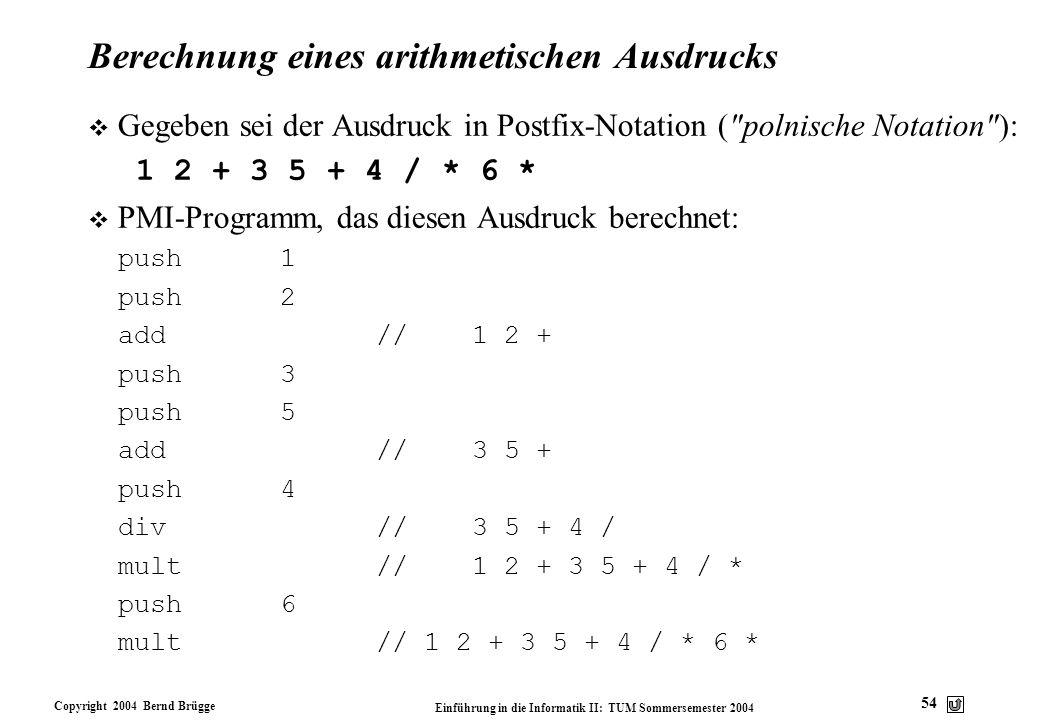 Copyright 2004 Bernd Brügge Einführung in die Informatik II: TUM Sommersemester 2004 54 Berechnung eines arithmetischen Ausdrucks v Gegeben sei der Au