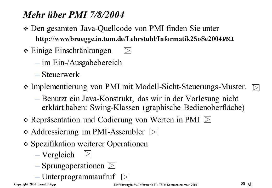 Copyright 2004 Bernd Brügge Einführung in die Informatik II: TUM Sommersemester 2004 58 Mehr über PMI 7/8/2004 v Den gesamten Java-Quellcode von PMI f