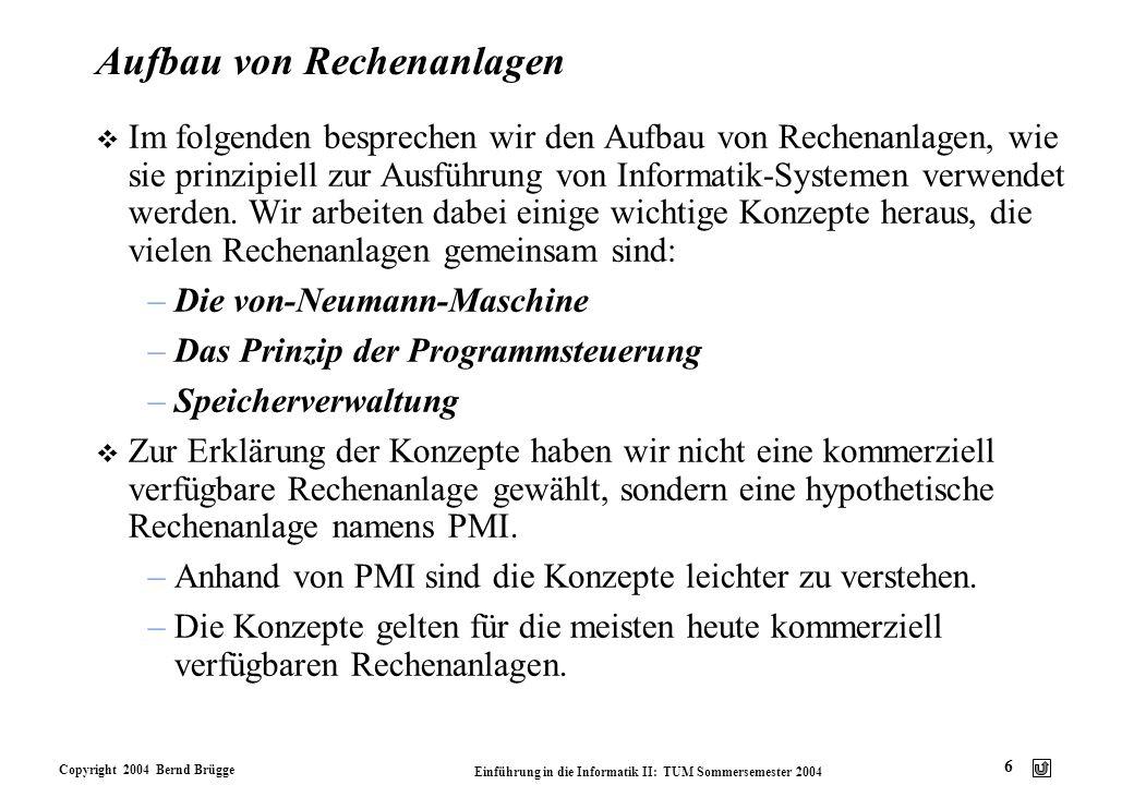 Copyright 2004 Bernd Brügge Einführung in die Informatik II: TUM Sommersemester 2004 6 Aufbau von Rechenanlagen v Im folgenden besprechen wir den Aufb