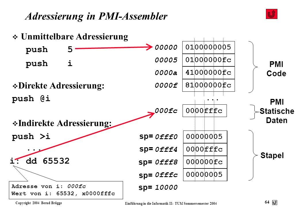 Copyright 2004 Bernd Brügge Einführung in die Informatik II: TUM Sommersemester 2004 64 sp= Adressierung in PMI-Assembler v Unmittelbare Adressierung