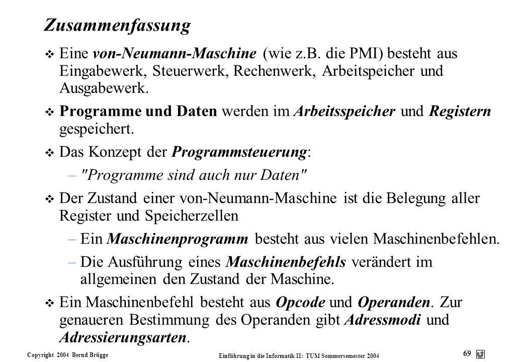 Copyright 2004 Bernd Brügge Einführung in die Informatik II: TUM Sommersemester 2004 69 Zusammenfassung v Eine von-Neumann-Maschine (wie z.B. die PMI)