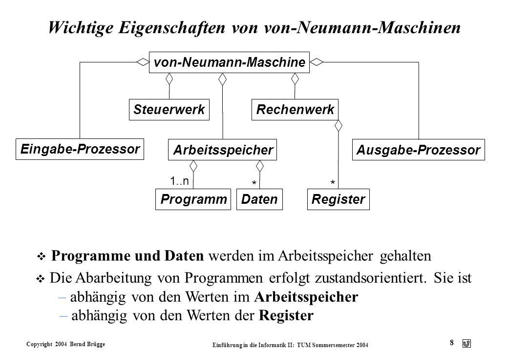 Copyright 2004 Bernd Brügge Einführung in die Informatik II: TUM Sommersemester 2004 8 Wichtige Eigenschaften von von-Neumann-Maschinen von-Neumann-Ma