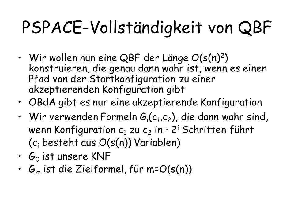 PSPACE-Vollständigkeit von QBF Beobachtung: –Es gibt einen Pfad der Länge 2 i von c 1 nach c 2, wenn es ein c 3 gibt mit G i-1 (c 1,c 3 ) und G i-1 (c 3,c 2 ).