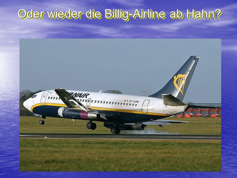 Oder wieder die Billig-Airline ab Hahn?