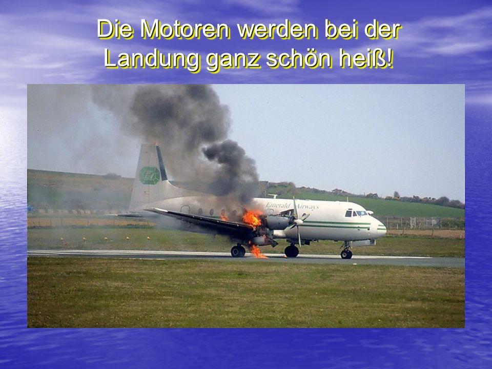 Die Motoren werden bei der Landung ganz schön heiß!