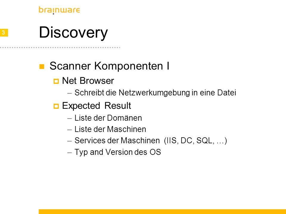 3 3 Discovery Scanner Komponenten I Net Browser –Schreibt die Netzwerkumgebung in eine Datei Expected Result –Liste der Domänen –Liste der Maschinen –Services der Maschinen (IIS, DC, SQL, …) –Typ and Version des OS