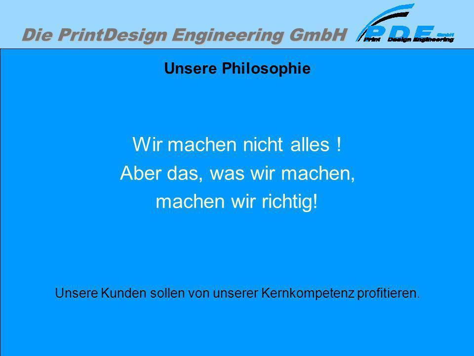 Die PrintDesign Engineering GmbH Unsere Philosophie Wir machen nicht alles ! Aber das, was wir machen, machen wir richtig! Unsere Kunden sollen von un