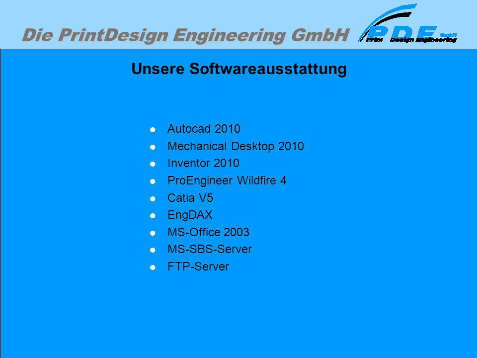 Die PrintDesign Engineering GmbH Unsere Softwareausstattung Autocad 2010 Mechanical Desktop 2010 Inventor 2010 ProEngineer Wildfire 4 Catia V5 EngDAX