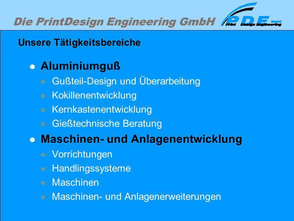 Die PrintDesign Engineering GmbH Unsere Tätigkeitsbereiche Aluminiumguß Gußteil-Design und Überarbeitung Kokillenentwicklung Kernkastenentwicklung Gie