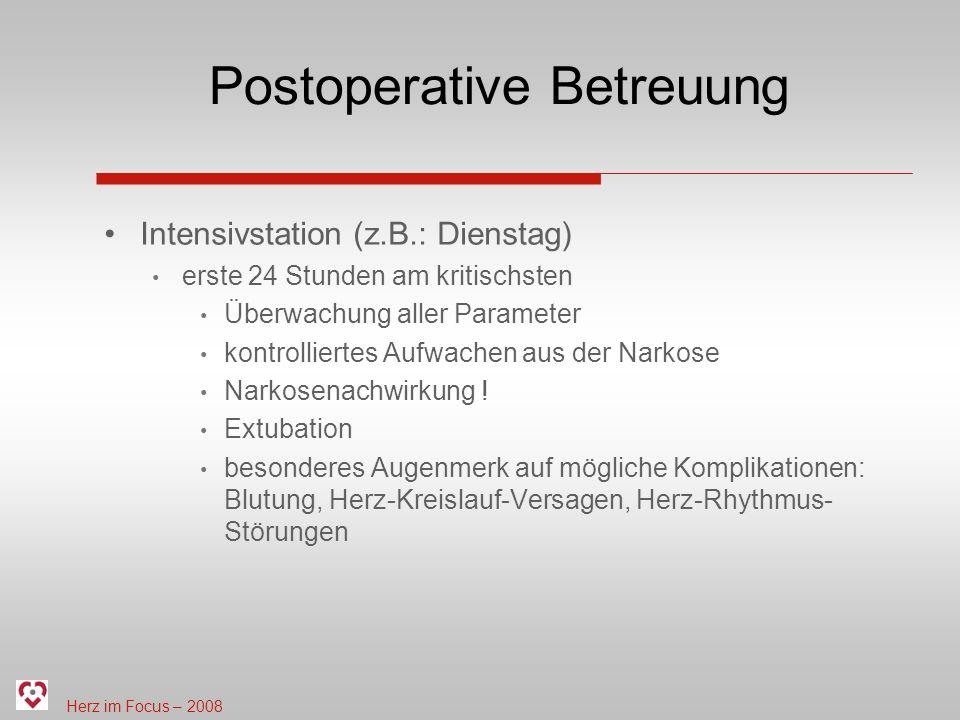 Herz im Focus – 2008 Postoperative Betreuung Intensivstation (z.B.: Dienstag) erste 24 Stunden am kritischsten Überwachung aller Parameter kontrolliertes Aufwachen aus der Narkose Narkosenachwirkung .