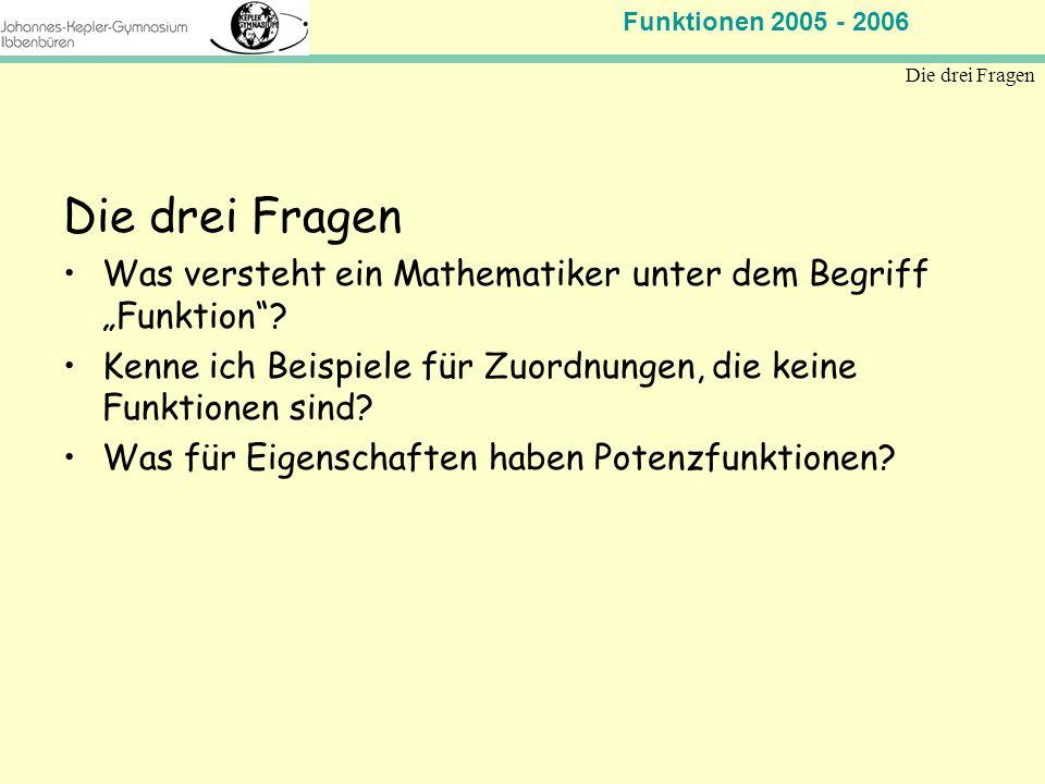 Funktionen 2005 - 2006 Mathematik Jahrgangsstufe 11 Die drei Fragen Was versteht ein Mathematiker unter dem Begriff Funktion? Kenne ich Beispiele für
