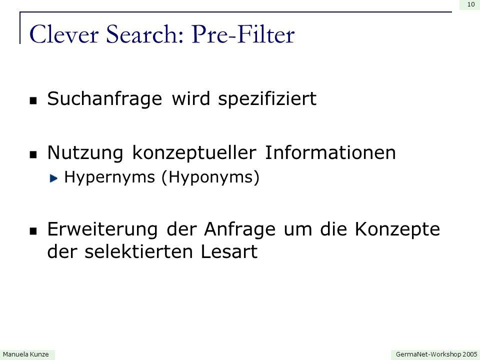 GermaNet-Workshop 2005Manuela Kunze 10 Clever Search: Pre-Filter Suchanfrage wird spezifiziert Nutzung konzeptueller Informationen Hypernyms (Hyponyms) Erweiterung der Anfrage um die Konzepte der selektierten Lesart