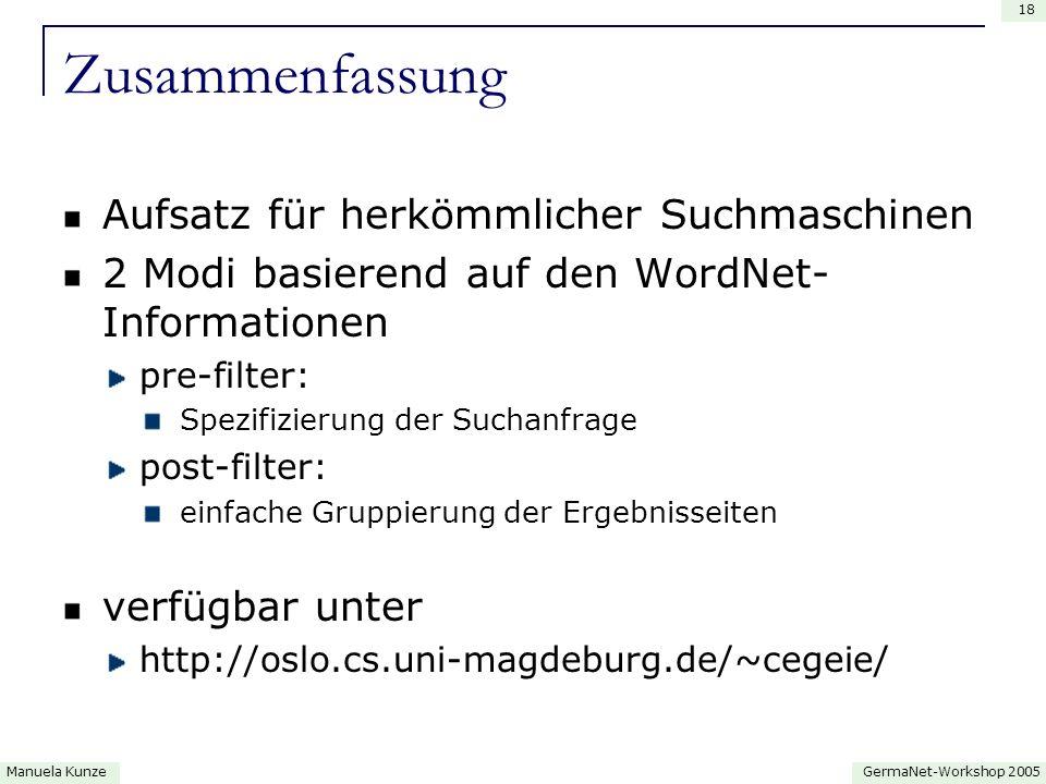 GermaNet-Workshop 2005Manuela Kunze 18 Zusammenfassung Aufsatz für herkömmlicher Suchmaschinen 2 Modi basierend auf den WordNet- Informationen pre-filter: Spezifizierung der Suchanfrage post-filter: einfache Gruppierung der Ergebnisseiten verfügbar unter http://oslo.cs.uni-magdeburg.de/~cegeie/