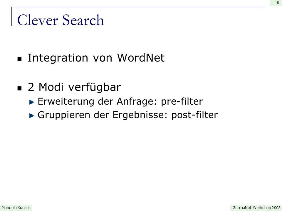 GermaNet-Workshop 2005Manuela Kunze 8 Clever Search Integration von WordNet 2 Modi verfügbar Erweiterung der Anfrage: pre-filter Gruppieren der Ergebnisse: post-filter
