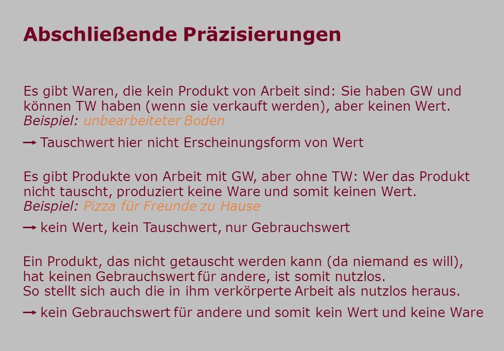 Abschließende Präzisierungen Es gibt Waren, die kein Produkt von Arbeit sind: Sie haben GW und können TW haben (wenn sie verkauft werden), aber keinen Wert.