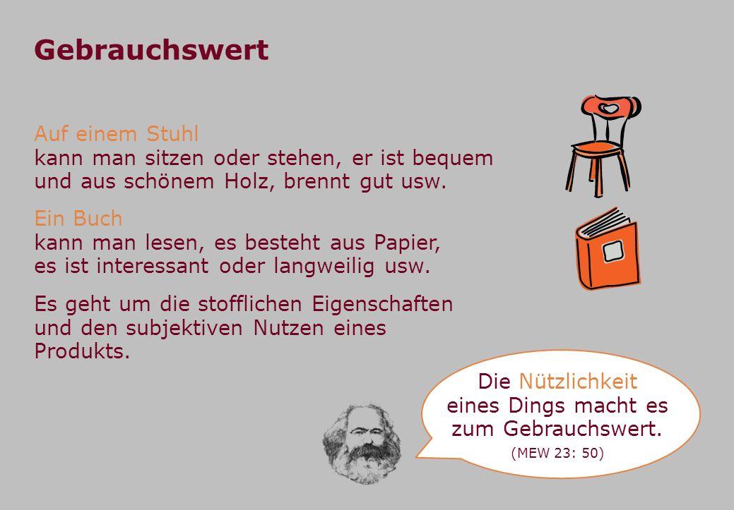 Gebrauchswert Auf einem Stuhl kann man sitzen oder stehen, er ist bequem und aus schönem Holz, brennt gut usw.