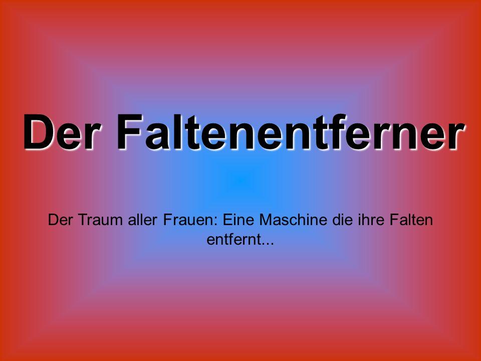 Der Faltenentferner Der Traum aller Frauen: Eine Maschine die ihre Falten entfernt...