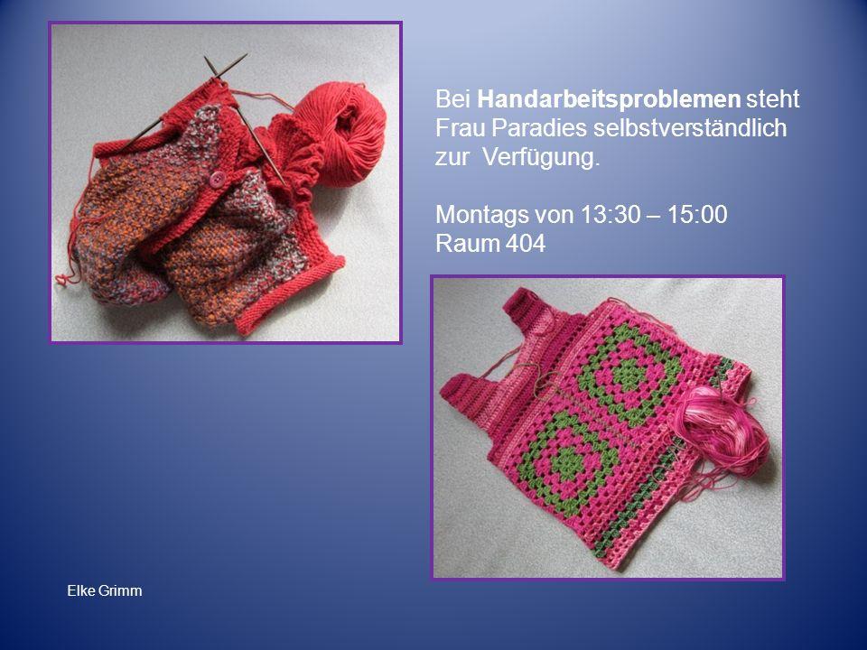 Bei Handarbeitsproblemen steht Frau Paradies selbstverständlich zur Verfügung. Montags von 13:30 – 15:00 Raum 404 Elke Grimm