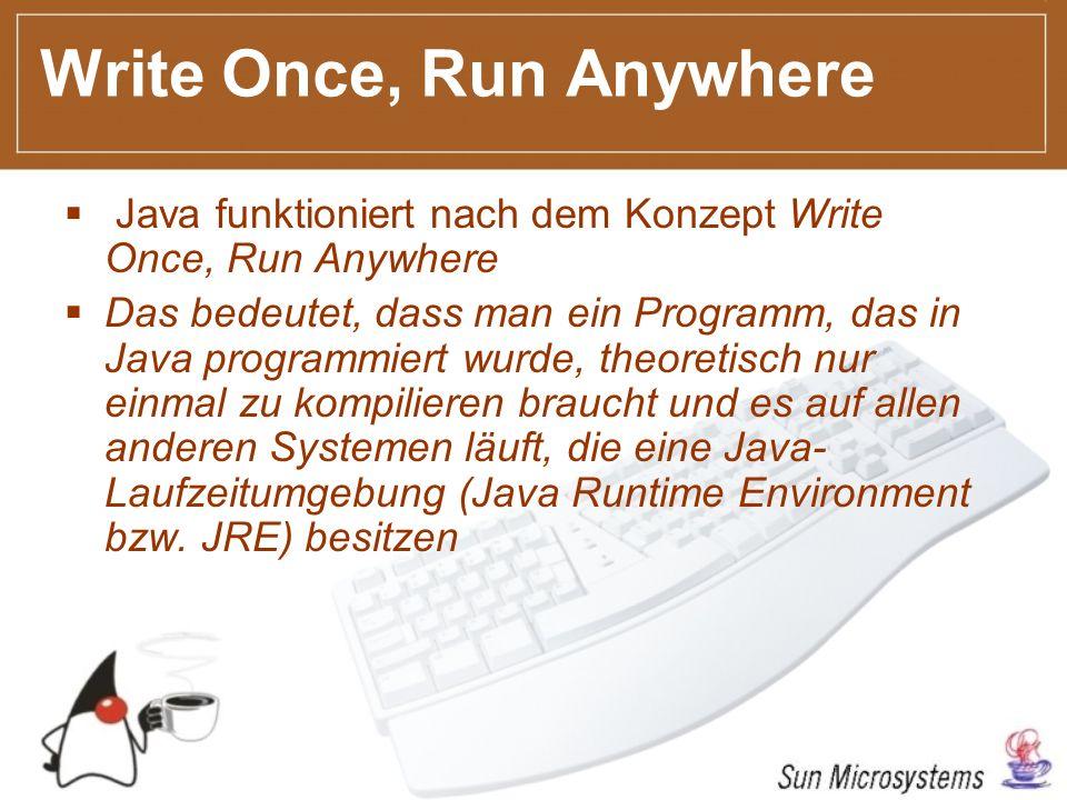 Write Once, Run Anywhere Java funktioniert nach dem Konzept Write Once, Run Anywhere Das bedeutet, dass man ein Programm, das in Java programmiert wurde, theoretisch nur einmal zu kompilieren braucht und es auf allen anderen Systemen läuft, die eine Java- Laufzeitumgebung (Java Runtime Environment bzw.