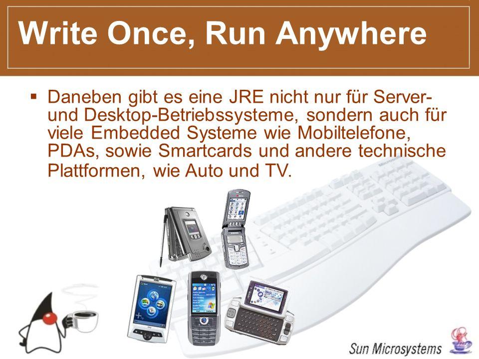 Write Once, Run Anywhere Daneben gibt es eine JRE nicht nur für Server- und Desktop-Betriebssysteme, sondern auch für viele Embedded Systeme wie Mobiltelefone, PDAs, sowie Smartcards und andere technische Plattformen, wie Auto und TV.