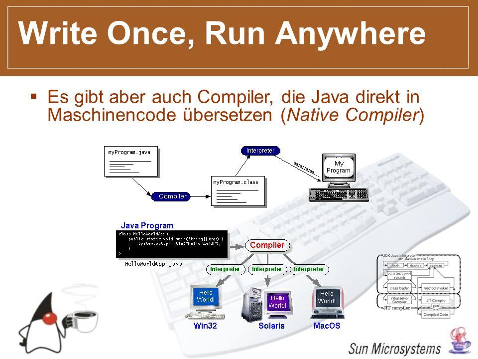 Write Once, Run Anywhere Es gibt aber auch Compiler, die Java direkt in Maschinencode übersetzen (Native Compiler)