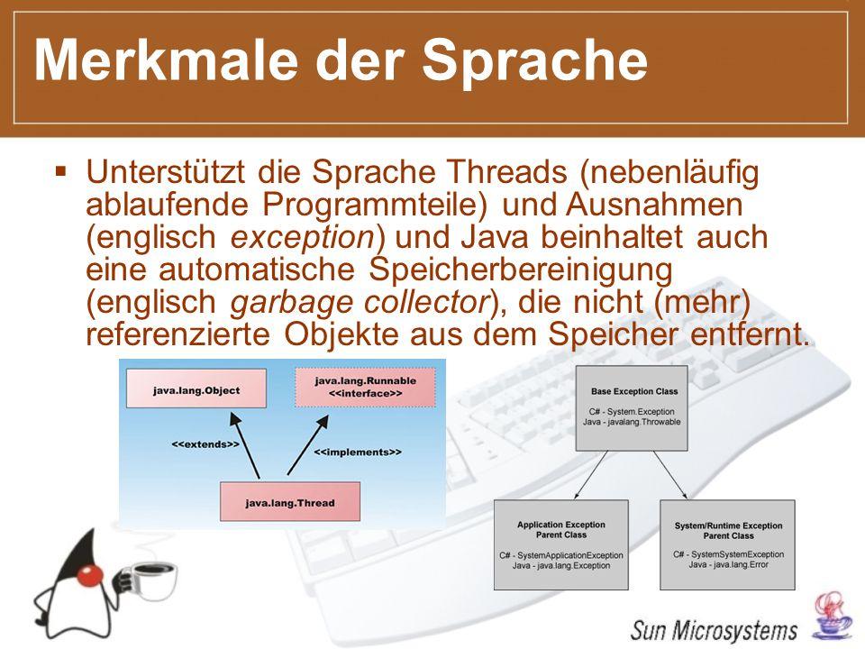 Merkmale der Sprache Unterstützt die Sprache Threads (nebenläufig ablaufende Programmteile) und Ausnahmen (englisch exception) und Java beinhaltet auch eine automatische Speicherbereinigung (englisch garbage collector), die nicht (mehr) referenzierte Objekte aus dem Speicher entfernt.