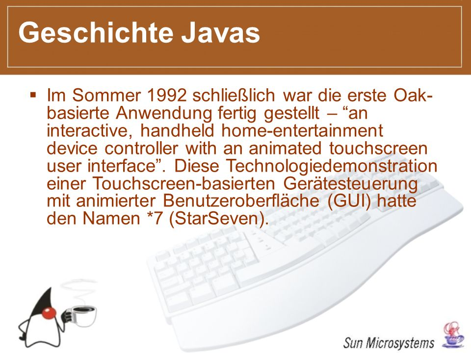 Geschichte Javas Im Sommer 1992 schließlich war die erste Oak- basierte Anwendung fertig gestellt – an interactive, handheld home-entertainment device controller with an animated touchscreen user interface.
