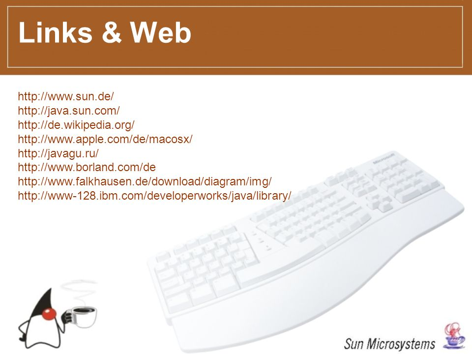 Links & Web http://www.sun.de/ http://java.sun.com/ http://de.wikipedia.org/ http://www.apple.com/de/macosx/ http://javagu.ru/ http://www.borland.com/de http://www.falkhausen.de/download/diagram/img/ http://www-128.ibm.com/developerworks/java/library/