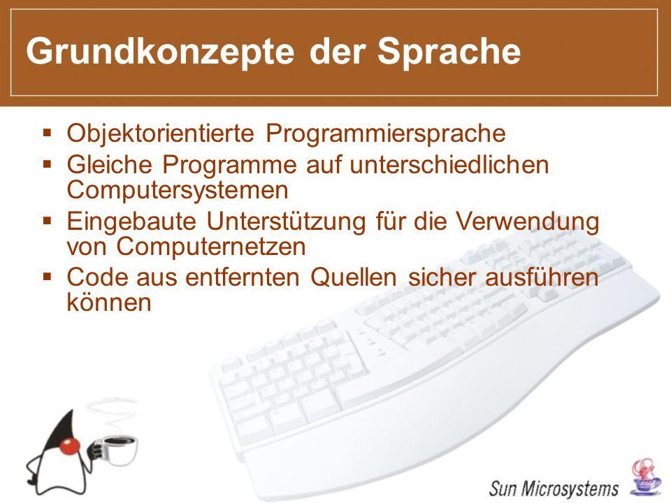 Grundkonzepte der Sprache Objektorientierte Programmiersprache Gleiche Programme auf unterschiedlichen Computersystemen Eingebaute Unterstützung für die Verwendung von Computernetzen Code aus entfernten Quellen sicher ausführen können