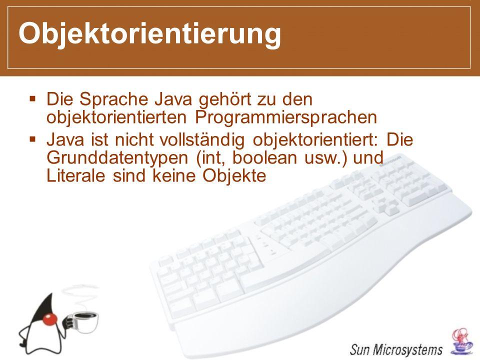 Objektorientierung Die Sprache Java gehört zu den objektorientierten Programmiersprachen Java ist nicht vollständig objektorientiert: Die Grunddatentypen (int, boolean usw.) und Literale sind keine Objekte